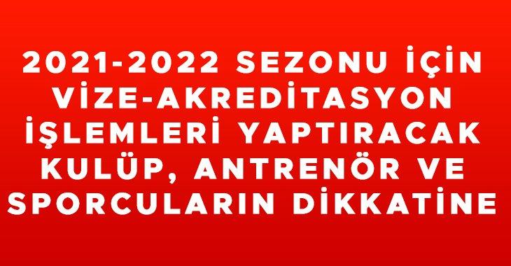 2021-2022 SEZONU İÇİN VİZE-AKREDİTASYON İŞLEMLERİ YAPTIRACAK KULÜP, ANTRENÖR VE SPORCULARIN DİKKATİNE